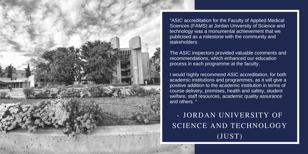 """ASIC accreditation for the Faculty of Applied Medical Sciences (FAMS) at Jordan University of Science and technology was a monumental achievement that we publicised as a milestone with the community and stakeholders. The ASIC inspectors provided valuable comments and recommendations, which enhanced our education process in each programme at the faculty. I would highly recommend ASIC accreditation, for both academic institutions and programmes, as it will give a positive addition to the academic institution in terms of course delivery, premises, health and safety, student welfare, staff resources, academic quality assurance and others."""
