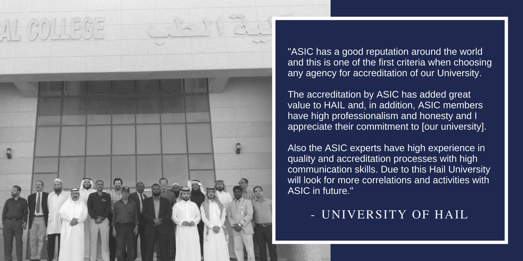 """ASIC has a good reputation around the world and this is one of the first criteria when choosing any agency for accreditation of our University. The accreditation by ASIC has added great value to HAIL and, in addition, ASIC members have high professionalism and honesty and I appreciate their commitment to [our university]. Also the ASIC experts have high experience in quality and accreditation processes with high communication skills. Due to this Hail University will look for more correlations and activities with ASIC in future."""