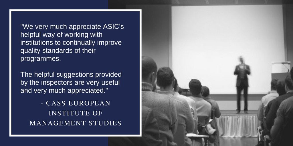 """We very much appreciate ASIC's helpful way of working with institutions to continually improve quality standards of their programmes. The helpful suggestions provided by the inspectors are very useful and very much appreciated."""